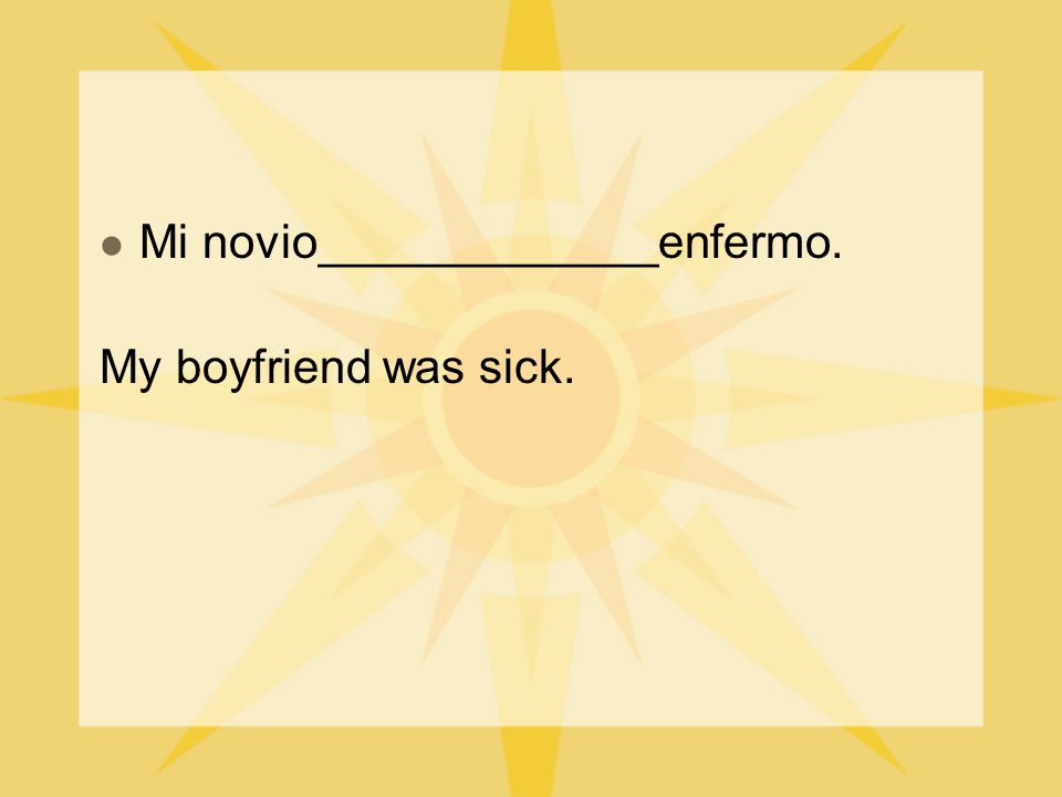 Mi novio_____________enfermo. My boyfriend was sick.