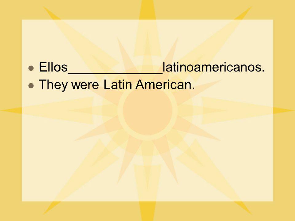 Ellos_____________latinoamericanos. They were Latin American.