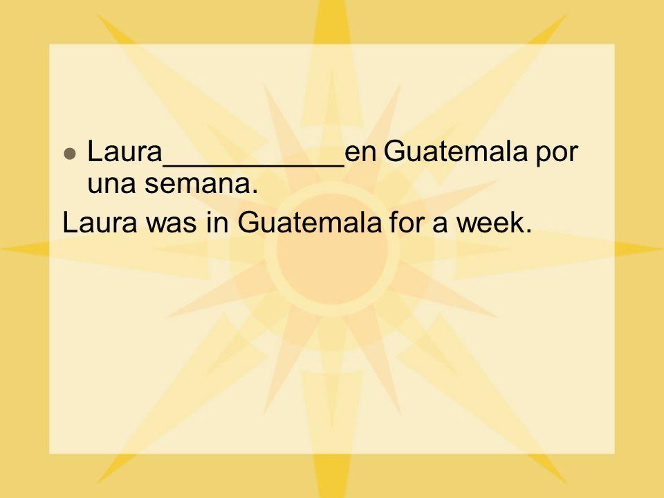 Laura___________en Guatemala por una semana. Laura was in Guatemala for a week.