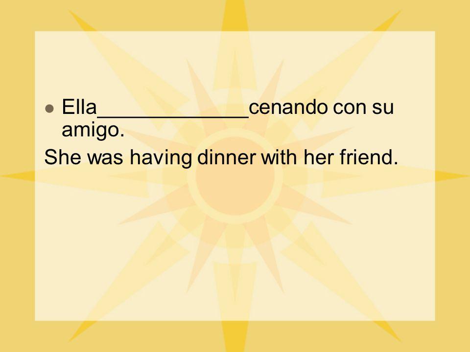 Ella_____________cenando con su amigo. She was having dinner with her friend.