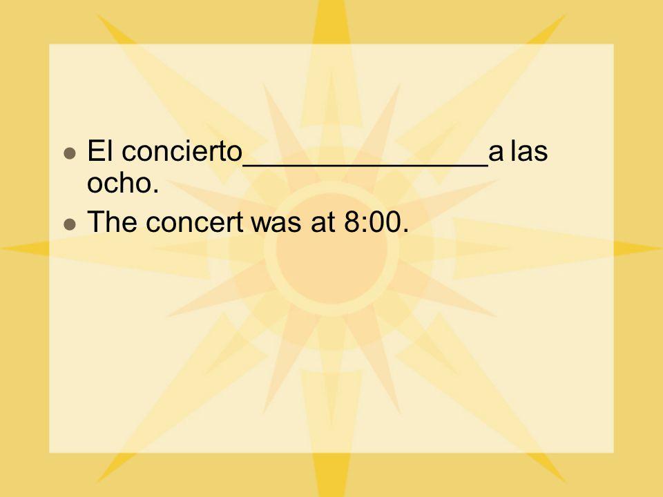 El concierto_______________a las ocho. The concert was at 8:00.