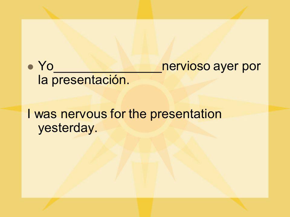 Yo_______________nervioso ayer por la presentación. I was nervous for the presentation yesterday.