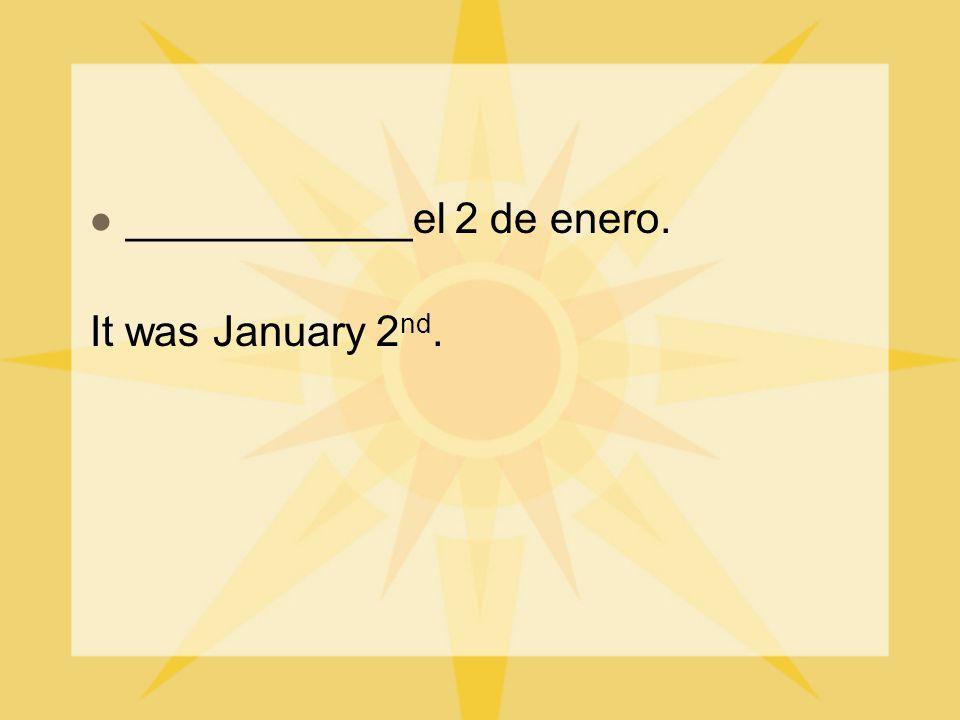 ____________el 2 de enero. It was January 2 nd.
