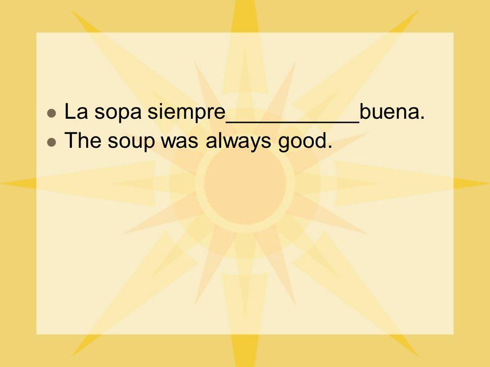 La sopa siempre___________buena. The soup was always good.