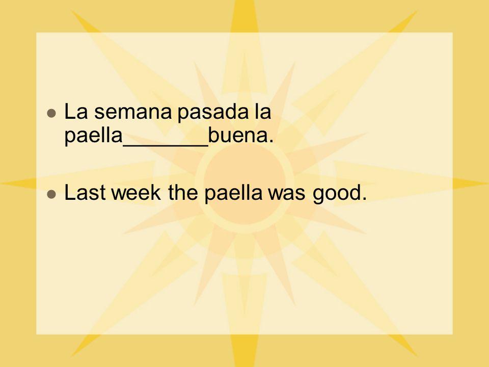 La semana pasada la paella_______buena. Last week the paella was good.