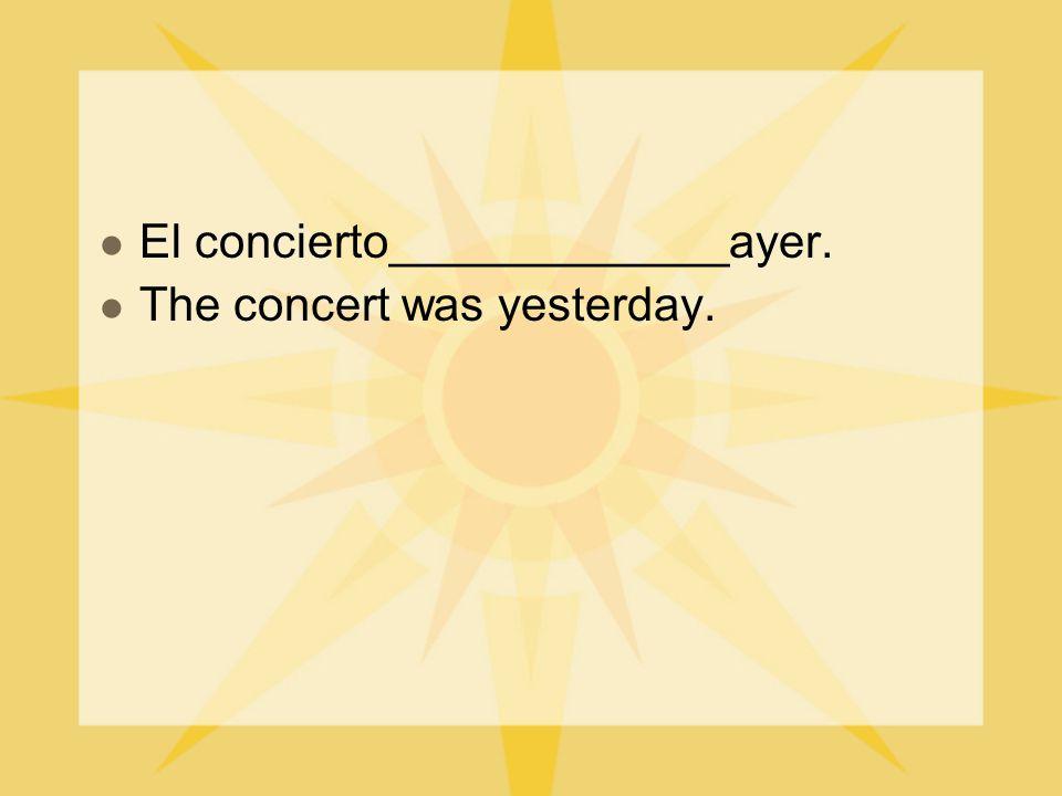 El concierto_____________ayer. The concert was yesterday.