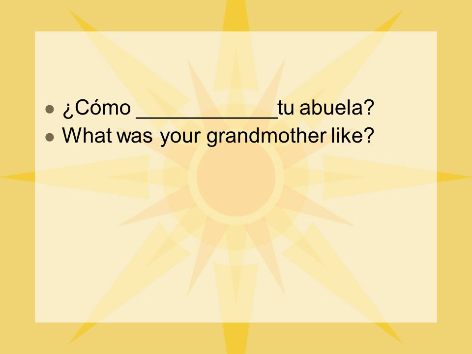 ¿Cómo ____________tu abuela? What was your grandmother like?
