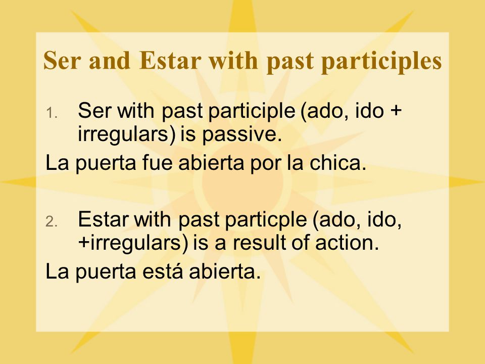 Ser and Estar with past participles 1. Ser with past participle (ado, ido + irregulars) is passive.