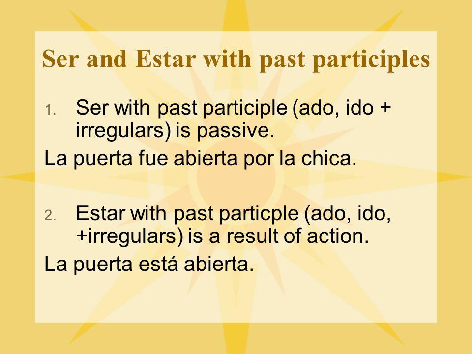 Ser and Estar with past participles 1. Ser with past participle (ado, ido + irregulars) is passive. La puerta fue abierta por la chica. 2. Estar with
