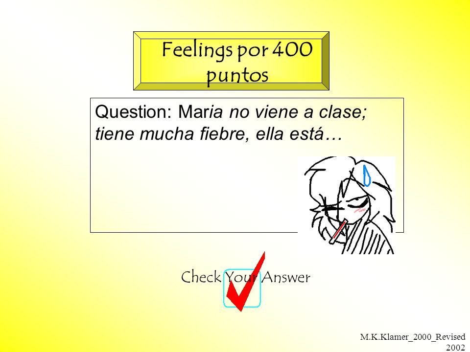 M.K.Klamer_2000_Revised 2002 Question: Maria no viene a clase; tiene mucha fiebre, ella está… Check Your Answer Feelings por 400 puntos