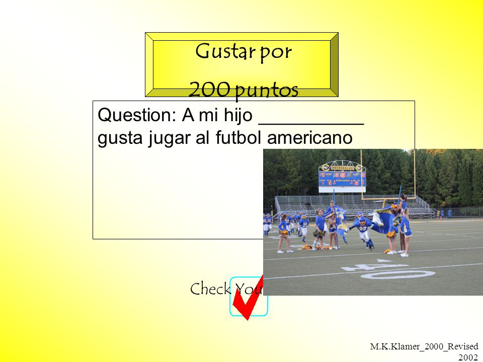 M.K.Klamer_2000_Revised 2002 Question: A mi hijo __________ gusta jugar al futbol americano Check Your Answer Gustar por 200 puntos