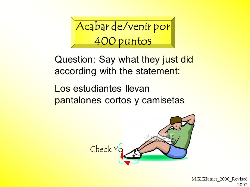 M.K.Klamer_2000_Revised 2002 Question: Say what they just did according with the statement: Los estudiantes llevan pantalones cortos y camisetas Check Your Answer Acabar de/venir por 400 punto s