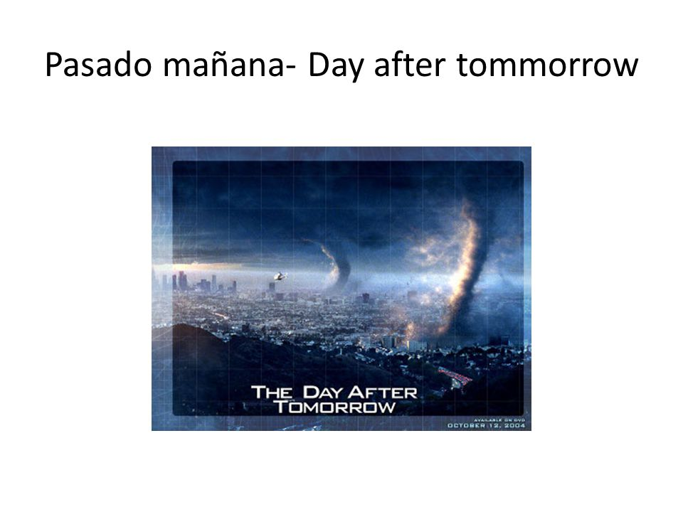Pasado mañana- Day after tommorrow