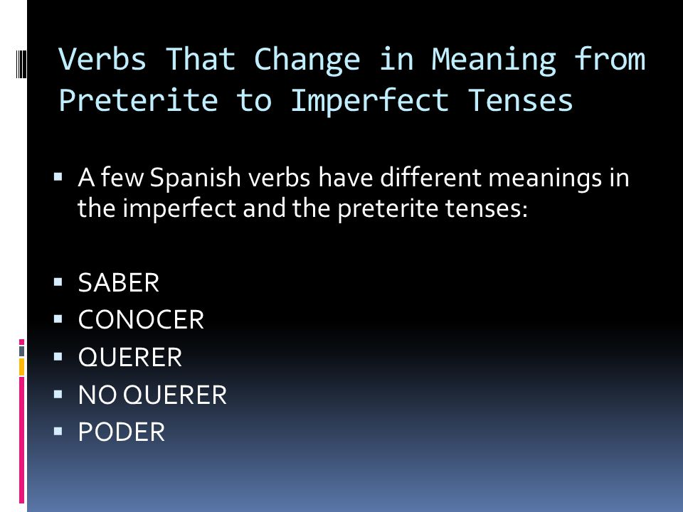 Verbs That Change in Meaning from Preterite to Imperfect Tenses  A few Spanish verbs have different meanings in the imperfect and the preterite tenses:  SABER  CONOCER  QUERER  NO QUERER  PODER