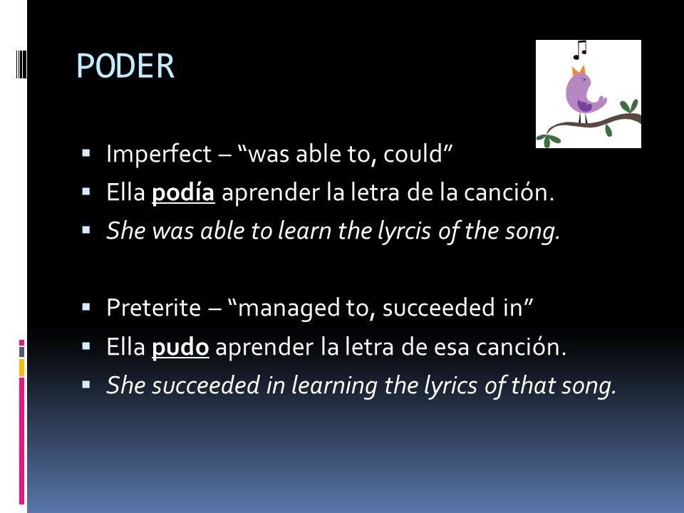 PODER  Imperfect – was able to, could  Ella podía aprender la letra de la canción.
