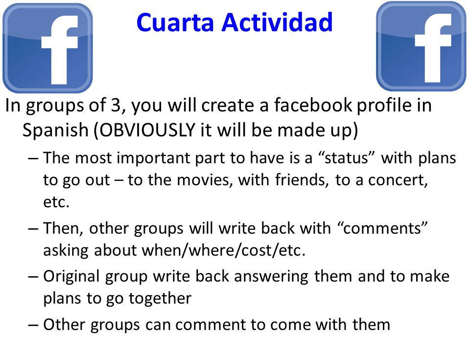 Cuarta Actividad In groups of 3, you will create a facebook profile in Spanish (OBVIOUSLY it will be made up) – The most important part to have is a status with plans to go out – to the movies, with friends, to a concert, etc.