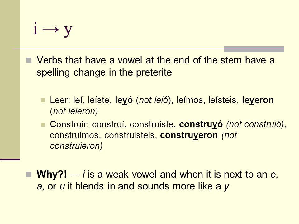 i → y Verbs that have a vowel at the end of the stem have a spelling change in the preterite Leer: leí, leíste, leyó (not leió), leímos, leísteis, leyeron (not leieron) Construir: construí, construiste, construyó (not construió), construimos, construisteis, construyeron (not construieron) Why .