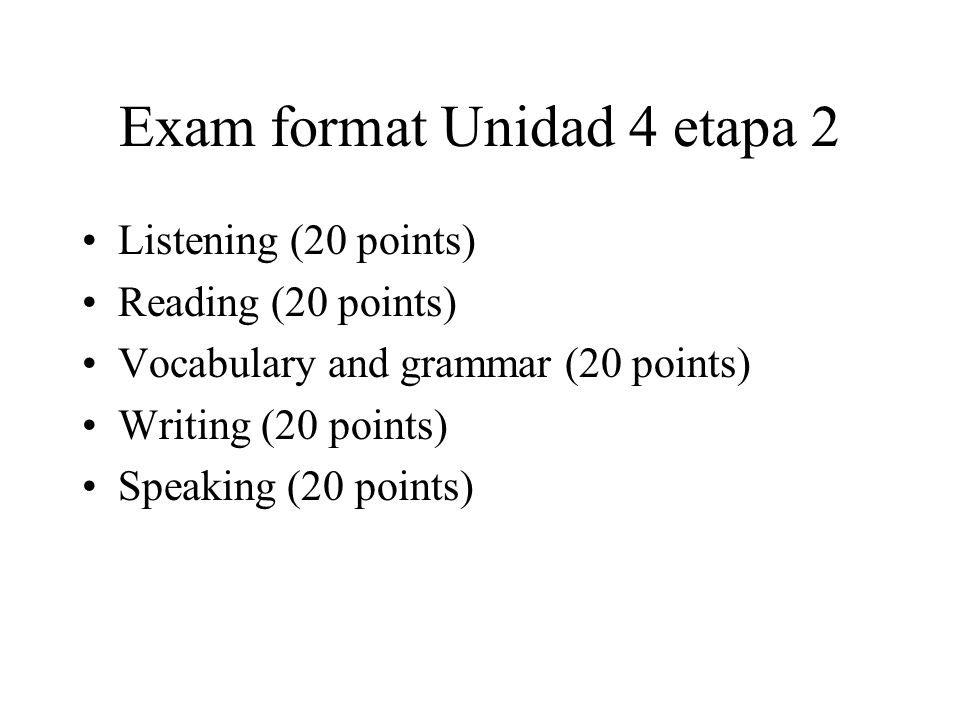Exam format Unidad 4 etapa 2 Listening (20 points) Reading (20 points) Vocabulary and grammar (20 points) Writing (20 points) Speaking (20 points)