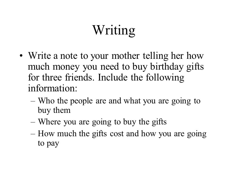 Writing Write a note to your mother telling her how much money you need to buy birthday gifts for three friends.