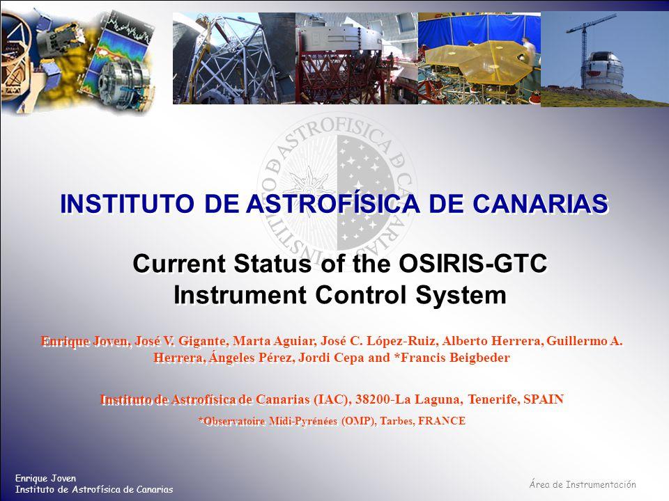 Área de Instrumentación INSTITUTO DE ASTROFÍSICA DE CANARIAS Enrique Joven Instituto de Astrofísica de Canarias Current Status of the OSIRIS-GTC Instrument Control System Enrique Joven, José V.