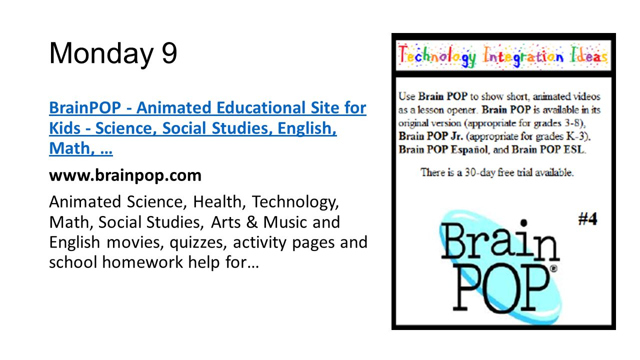 Monday 9 BrainPOP - Animated Educational Site for Kids - Science, Social Studies, English, Math, … www.brainpop.com Animated Science, Health, Technolo