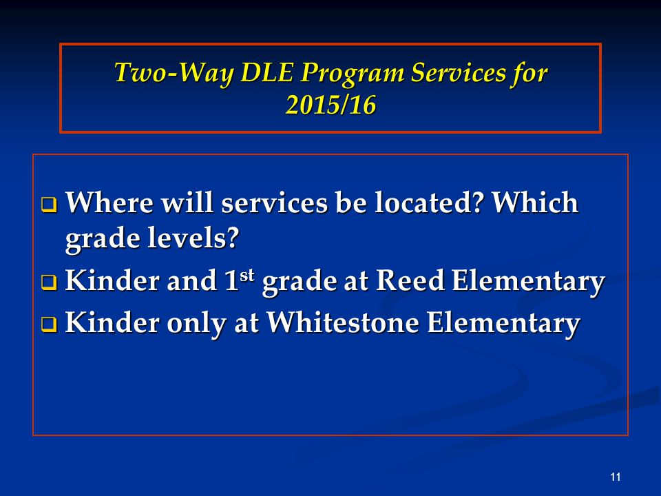 Two-Way DLE Program Services for 2015/16  Where will services be located? Which grade levels?  Kinder and 1 st grade at Reed Elementary  Kinder onl