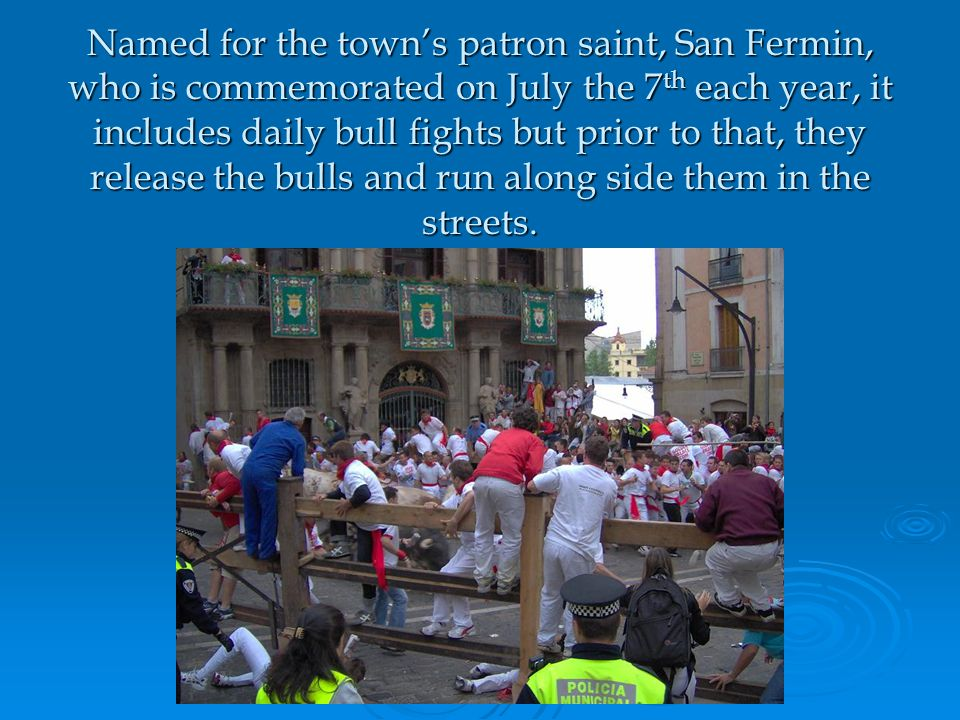 Named for the town's patron saint, San Fermin, who is commemorated on July the 7 th each year, it includes daily bull fights but prior to that, they release the bulls and run along side them in the streets.