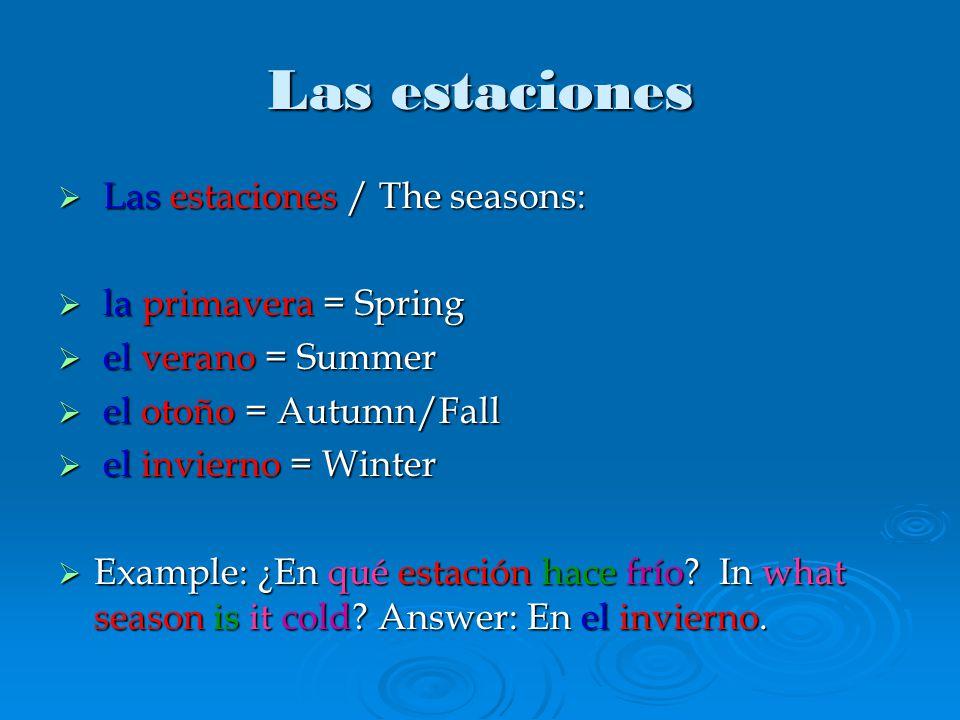 Las estaciones  Las estaciones / The seasons:  la primavera = Spring  el verano = Summer  el otoño = Autumn/Fall  el invierno = Winter  Example: ¿En qué estación hace frío.