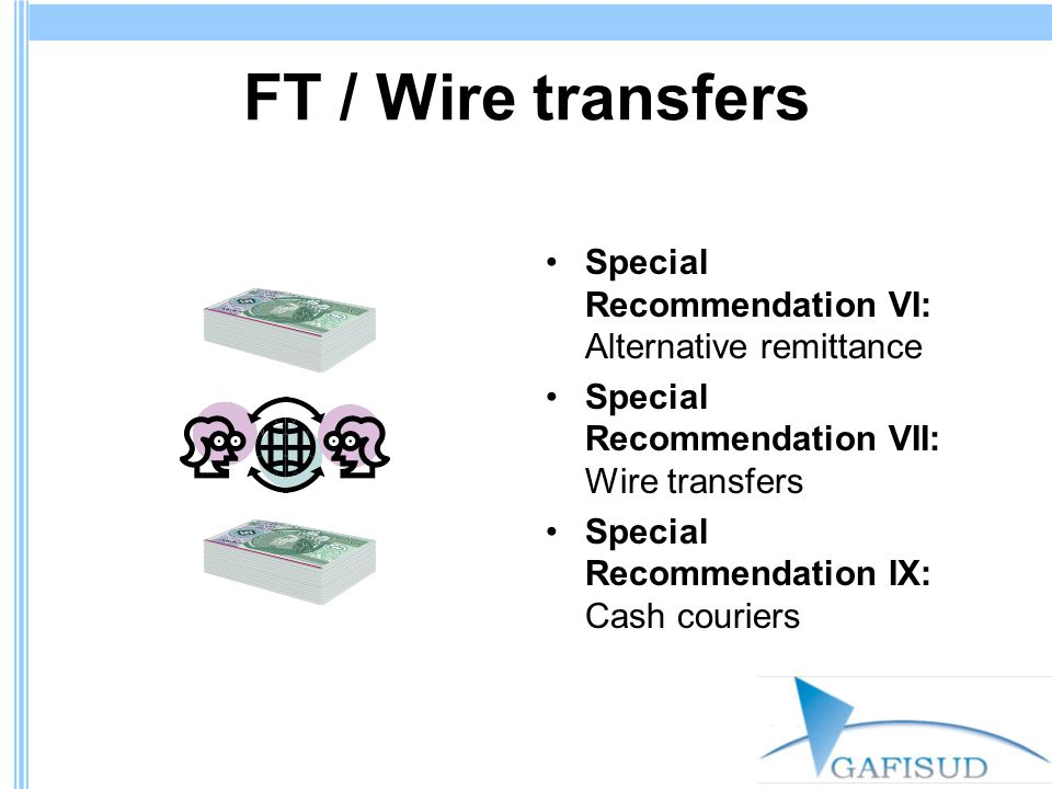 Wire Transfer Guidelines Main measures: –Specific designation of an agency to issue regulations and effect supervision –Licensing or registration as a prior requirement for carrying out the activity Minimum capital Shareholder suitability –Guidelines for, inter alia, customer identification, reporting suspicious transactions, maintaining transaction records, and civil, administrative, and criminal sanctions