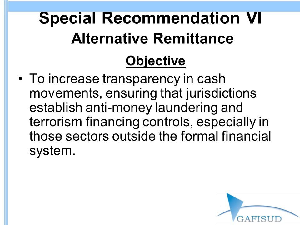 Special Recommendation VI Alternative Remittance Objective To increase transparency in cash movements, ensuring that jurisdictions establish anti-money laundering and terrorism financing controls, especially in those sectors outside the formal financial system.