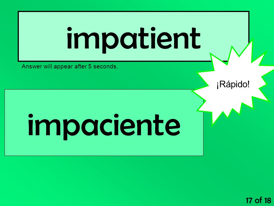 impatient Answer will appear after 5 seconds. 17 of 18 impaciente ¡Rápido!