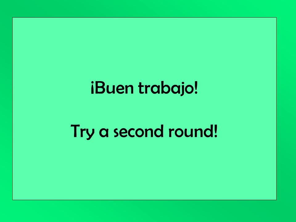 ¡Buen trabajo! Try a second round!