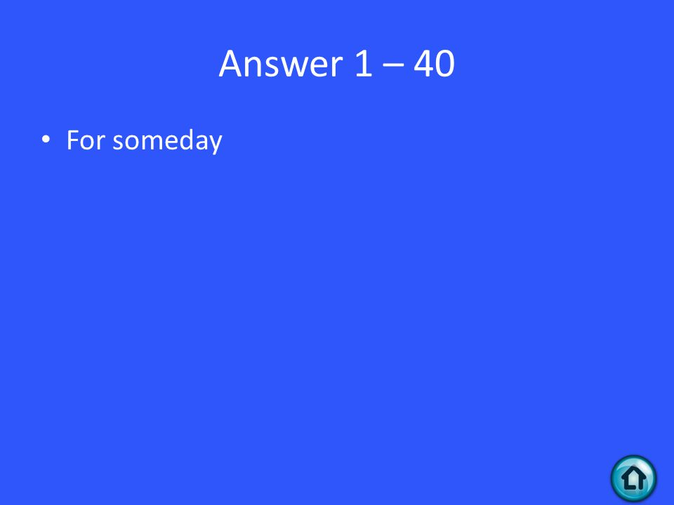Answer 1 – 40 For someday