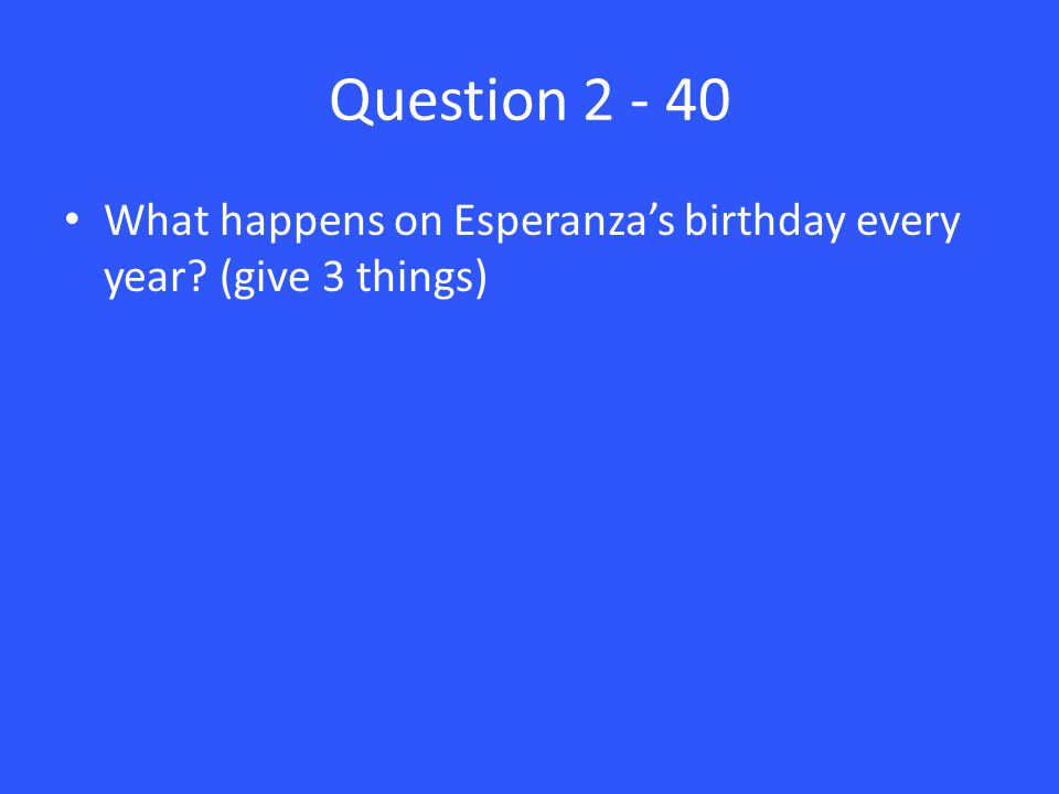 Question 2 - 40 What happens on Esperanza's birthday every year? (give 3 things)