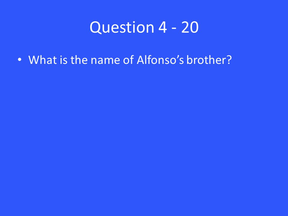 Question 4 - 20 What is the name of Alfonso's brother?