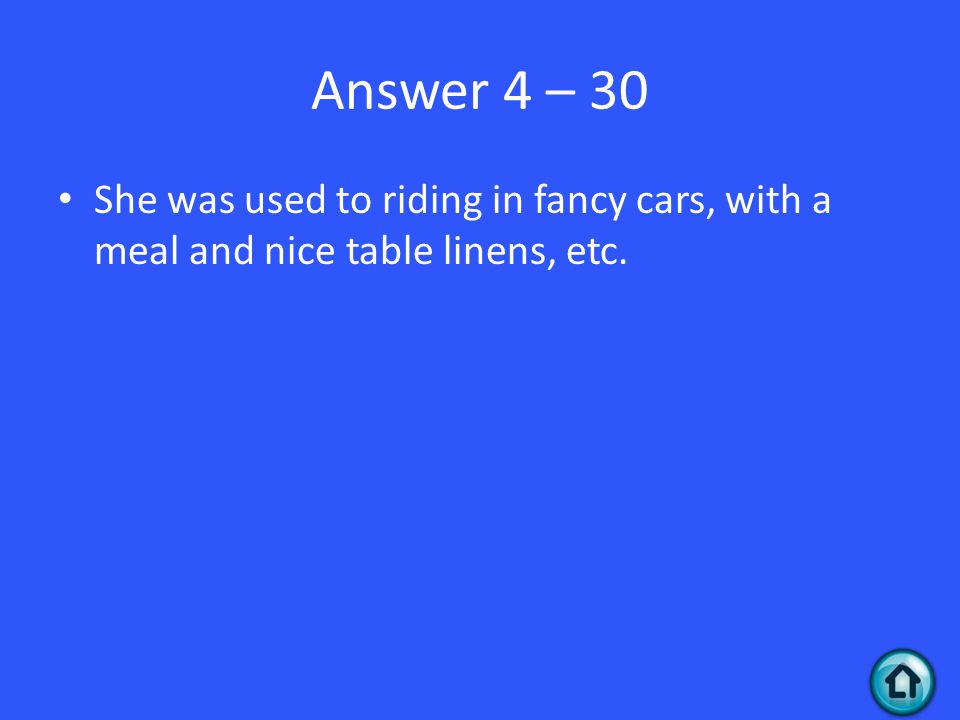 Answer 4 – 30 She was used to riding in fancy cars, with a meal and nice table linens, etc.