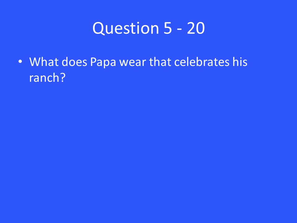 Question 5 - 20 What does Papa wear that celebrates his ranch?