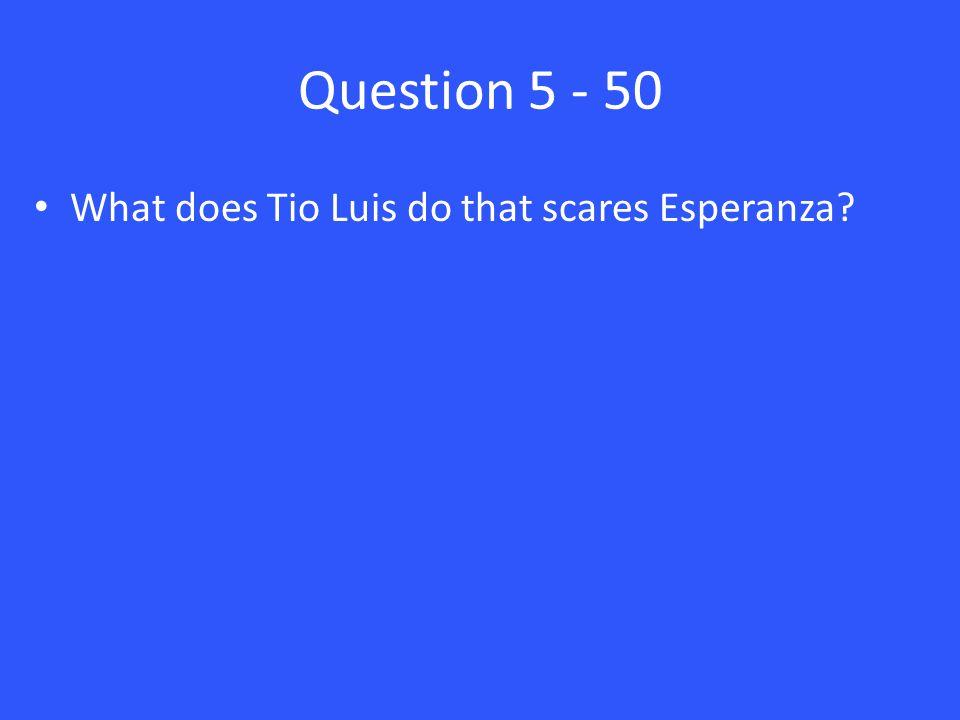 Question 5 - 50 What does Tio Luis do that scares Esperanza?