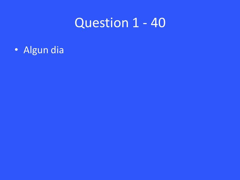 Question 1 - 40 Algun dia