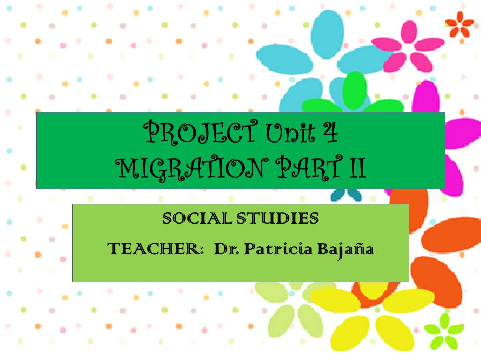 PROJECT Unit 4 MIGRATION PART II SOCIAL STUDIES TEACHER: Dr. Patricia Bajaña