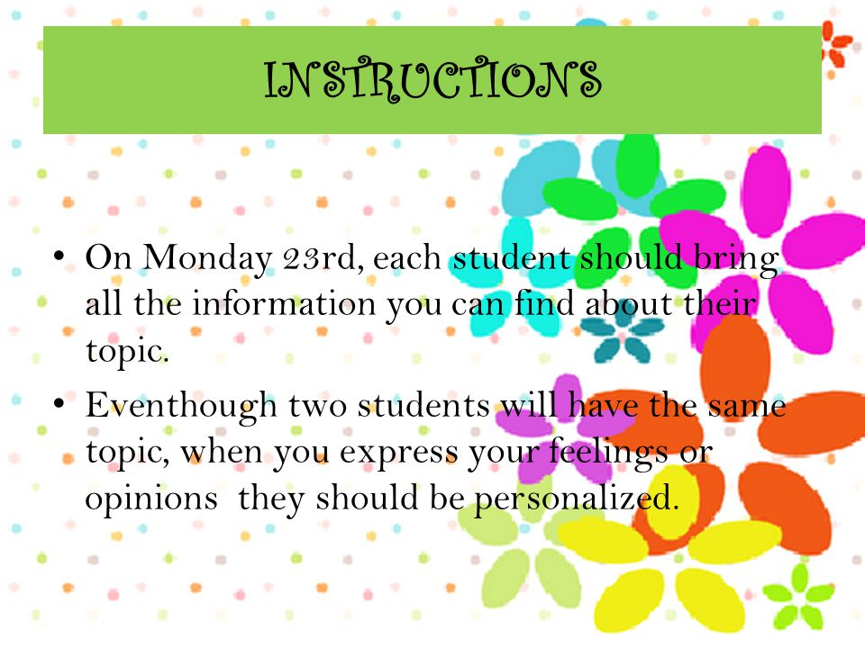INSTRUCTIONS On Monday 23rd, each student should bring all the information you can find about their topic. Eventhough two students will have the same