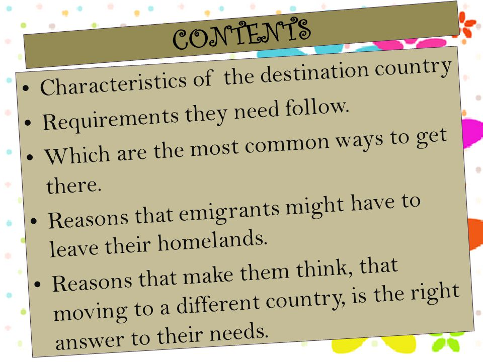 Characteristics of the destination country Requirements they need follow. Which are the most common ways to get there. Reasons that emigrants might ha