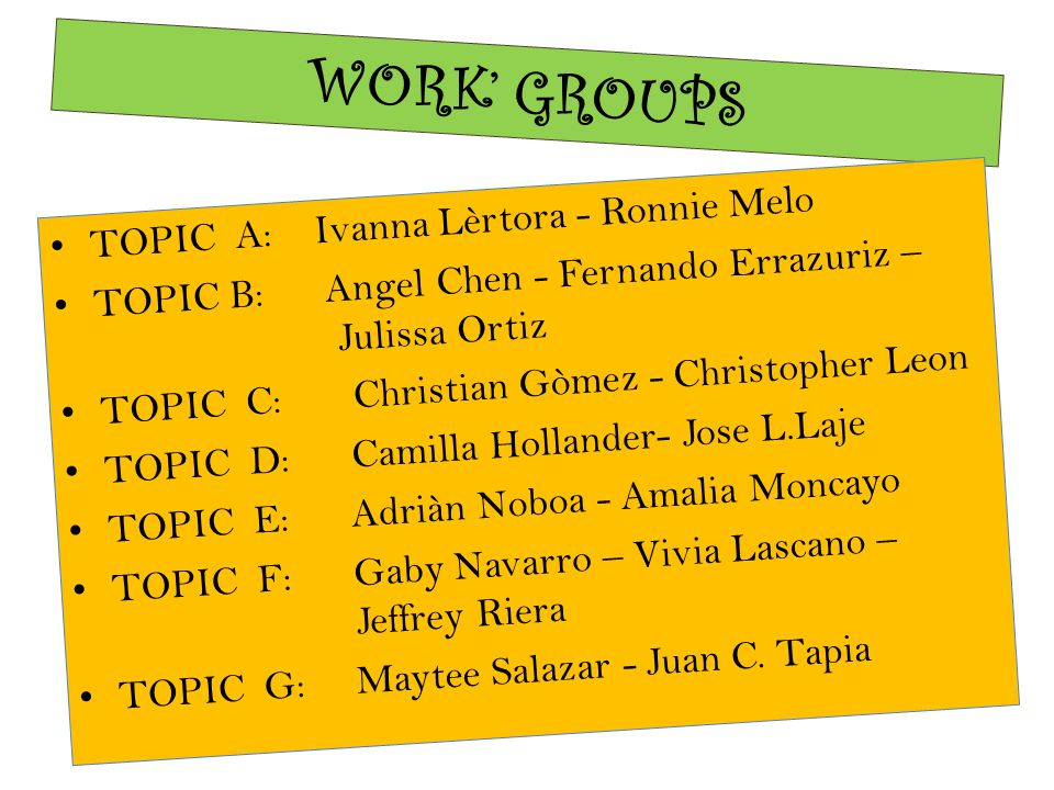 WORK' GROUPS TOPIC A: Ivanna Lèrtora- Ronnie Melo TOPIC B: Angel Chen - Fernando Errazuriz – Julissa Ortiz TOPIC C: Christian Gòmez - Christopher Leon