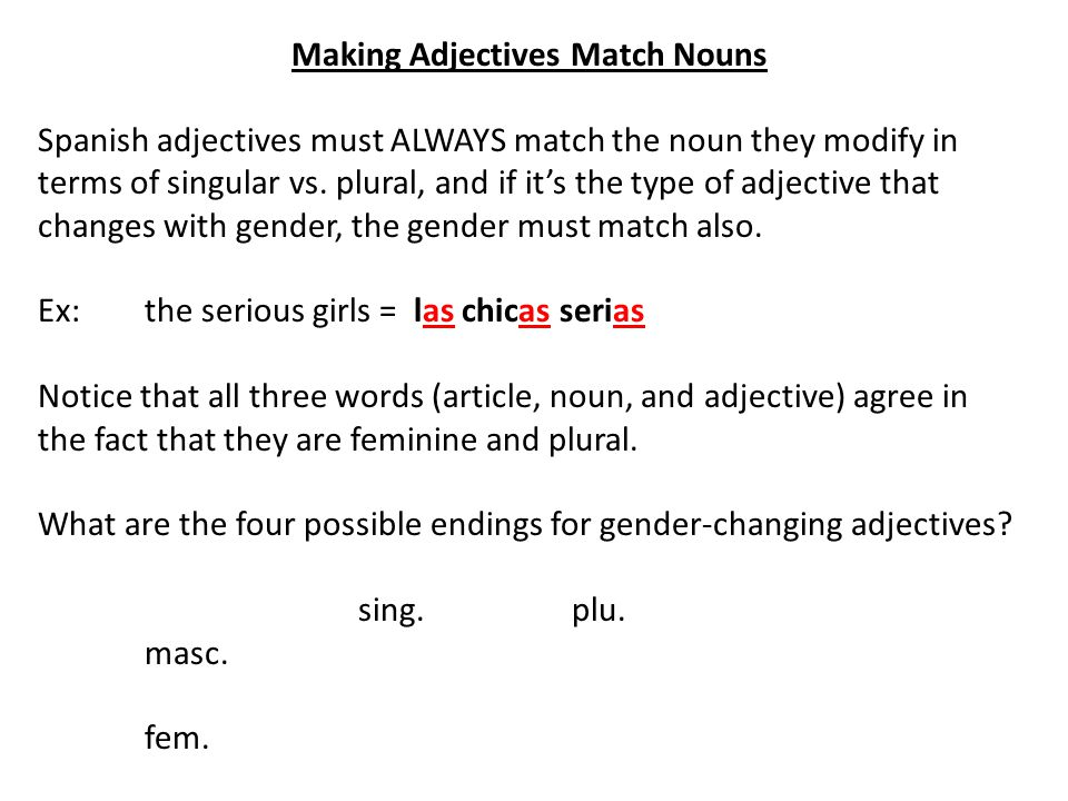 Making Adjectives Match Nouns Spanish adjectives must ALWAYS match the noun they modify in terms of singular vs.