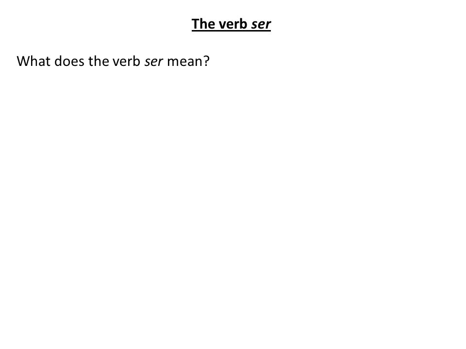 The verb ser What does the verb ser mean