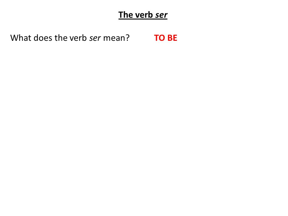 The verb ser What does the verb ser mean TO BE