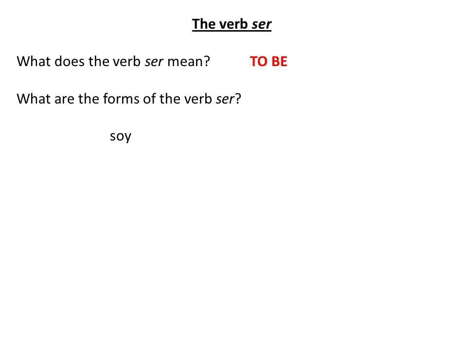 The verb ser What does the verb ser mean TO BE What are the forms of the verb ser soy