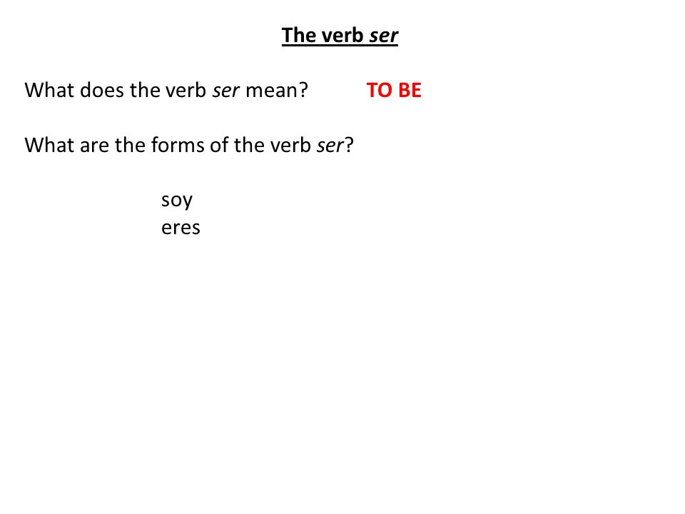 The verb ser What does the verb ser mean TO BE What are the forms of the verb ser soy eres