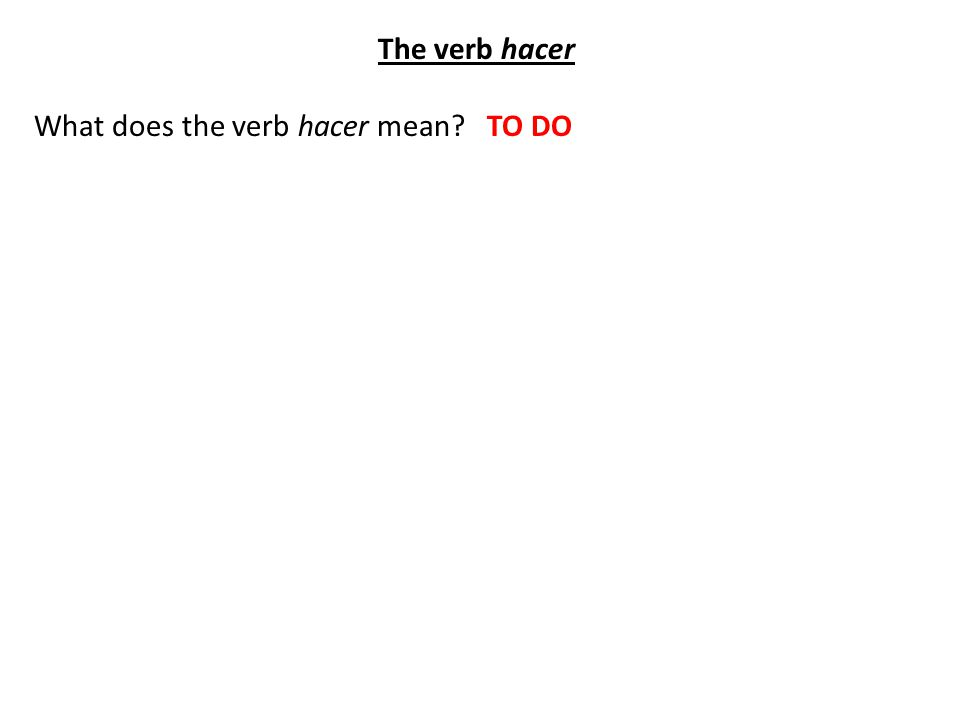 The verb hacer What does the verb hacer mean TO DO