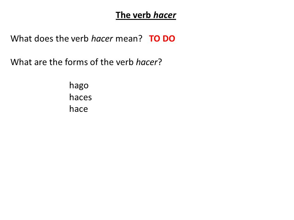 The verb hacer What does the verb hacer mean. TO DO What are the forms of the verb hacer.